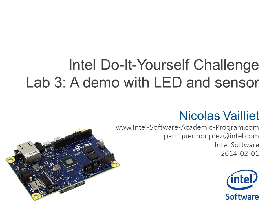 Intel Do-It-Yourself Challenge Lab 3: A demo with LED and sensor Nicolas Vailliet www.Intel-Software-Academic-Program.com paul.guermonprez@intel.com I