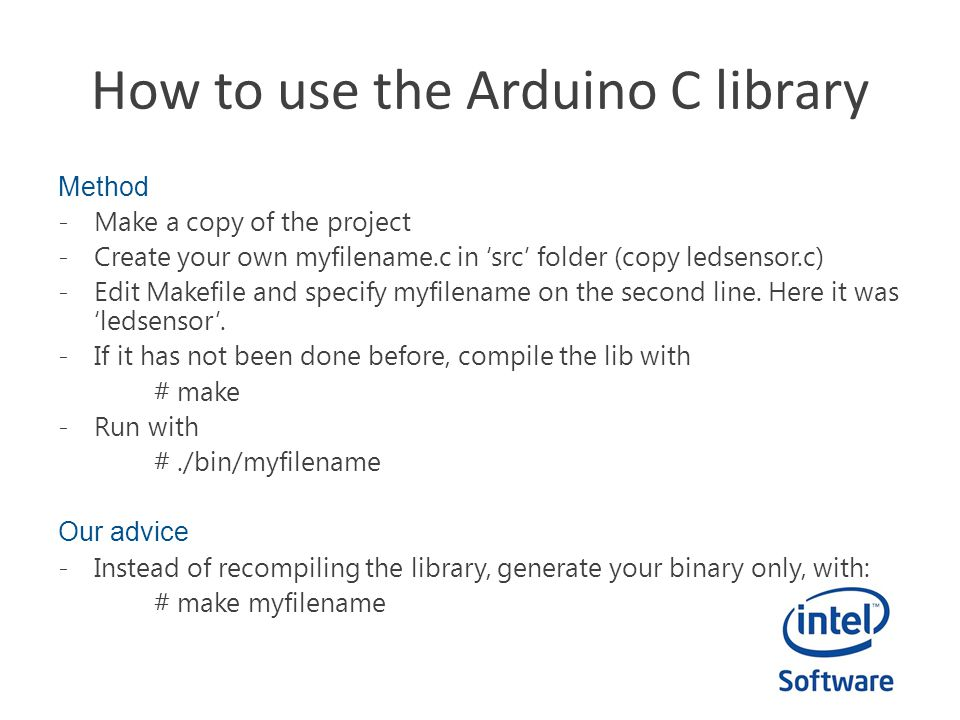 How to use the Arduino C library Method -Make a copy of the project -Create your own myfilename.c in 'src' folder (copy ledsensor.c) -Edit Makefile an