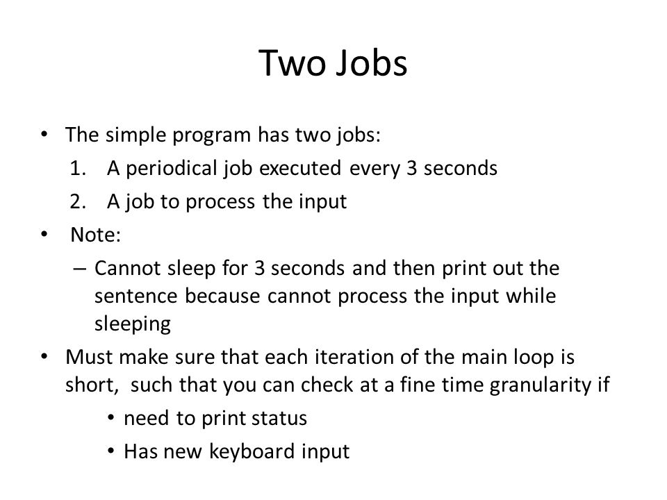 Two Jobs The simple program has two jobs: 1.A periodical job executed every 3 seconds 2.A job to process the input Note: – Cannot sleep for 3 seconds and then print out the sentence because cannot process the input while sleeping Must make sure that each iteration of the main loop is short, such that you can check at a fine time granularity if need to print status Has new keyboard input