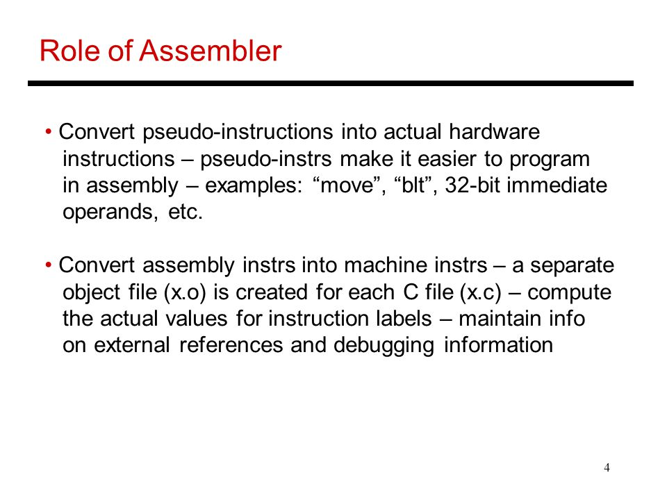 """4 Role of Assembler Convert pseudo-instructions into actual hardware instructions – pseudo-instrs make it easier to program in assembly – examples: """"m"""