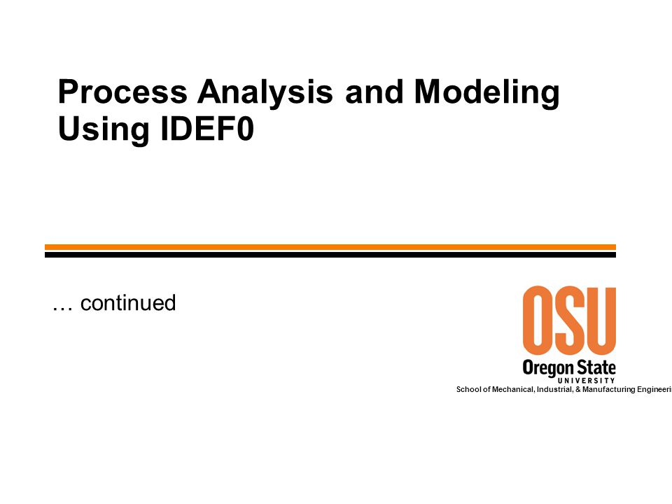 School of Mechanical, Industrial, & Manufacturing Engineering Process Analysis and Modeling Using IDEF0 … continued
