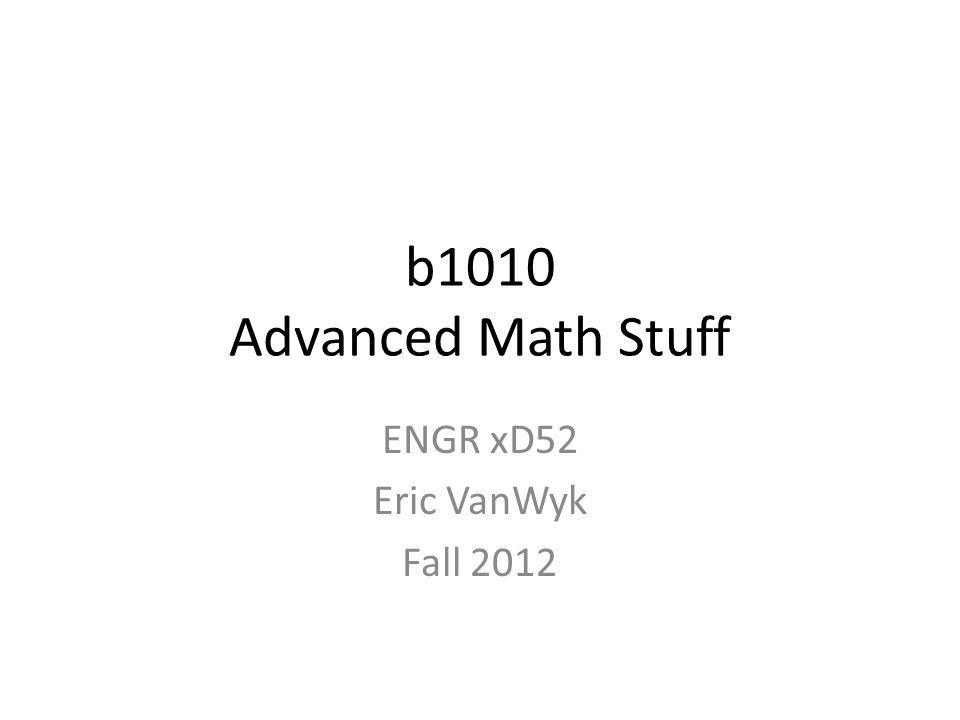 b1010 Advanced Math Stuff ENGR xD52 Eric VanWyk Fall 2012