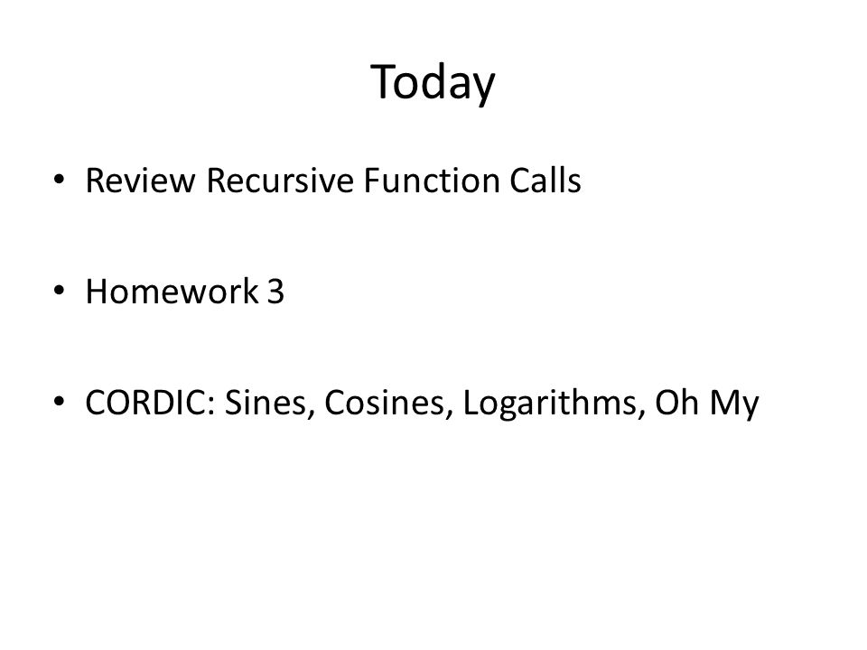 Today Review Recursive Function Calls Homework 3 CORDIC: Sines, Cosines, Logarithms, Oh My