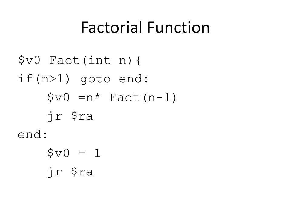 Factorial Function $v0 Fact(int n){ if(n>1) goto end: $v0 =n* Fact(n-1) jr $ra end: $v0 = 1 jr $ra