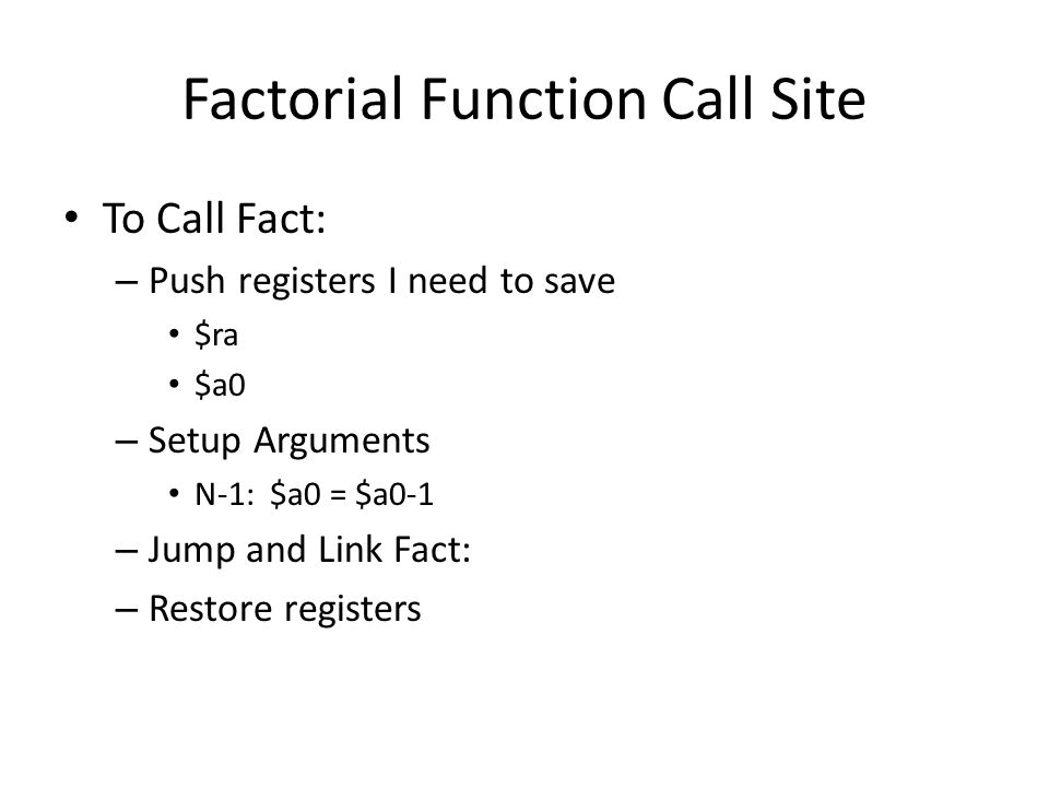 Factorial Function Call Site To Call Fact: – Push registers I need to save $ra $a0 – Setup Arguments N-1: $a0 = $a0-1 – Jump and Link Fact: – Restore registers