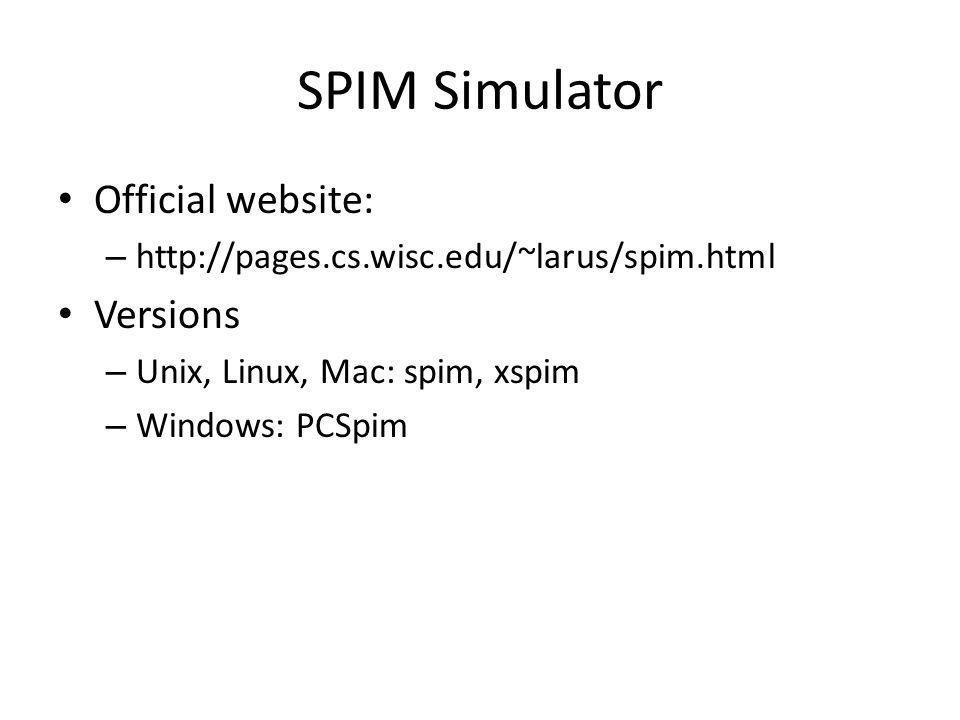 SPIM Simulator Official website: – http://pages.cs.wisc.edu/~larus/spim.html Versions – Unix, Linux, Mac: spim, xspim – Windows: PCSpim