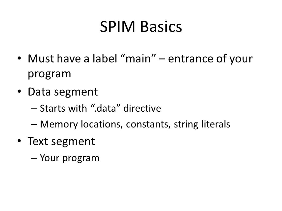 """SPIM Basics Must have a label """"main"""" – entrance of your program Data segment – Starts with """".data"""" directive – Memory locations, constants, string lit"""