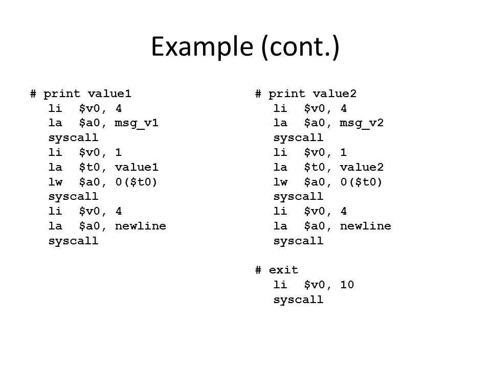 Example (cont.) # print value1 li$v0, 4 la$a0, msg_v1 syscall li$v0, 1 la$t0, value1 lw$a0, 0($t0) syscall li$v0, 4 la$a0, newline syscall # print val