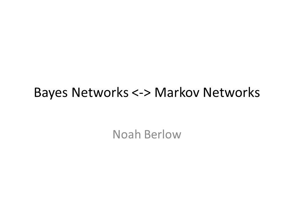 Bayes Networks Markov Networks Noah Berlow