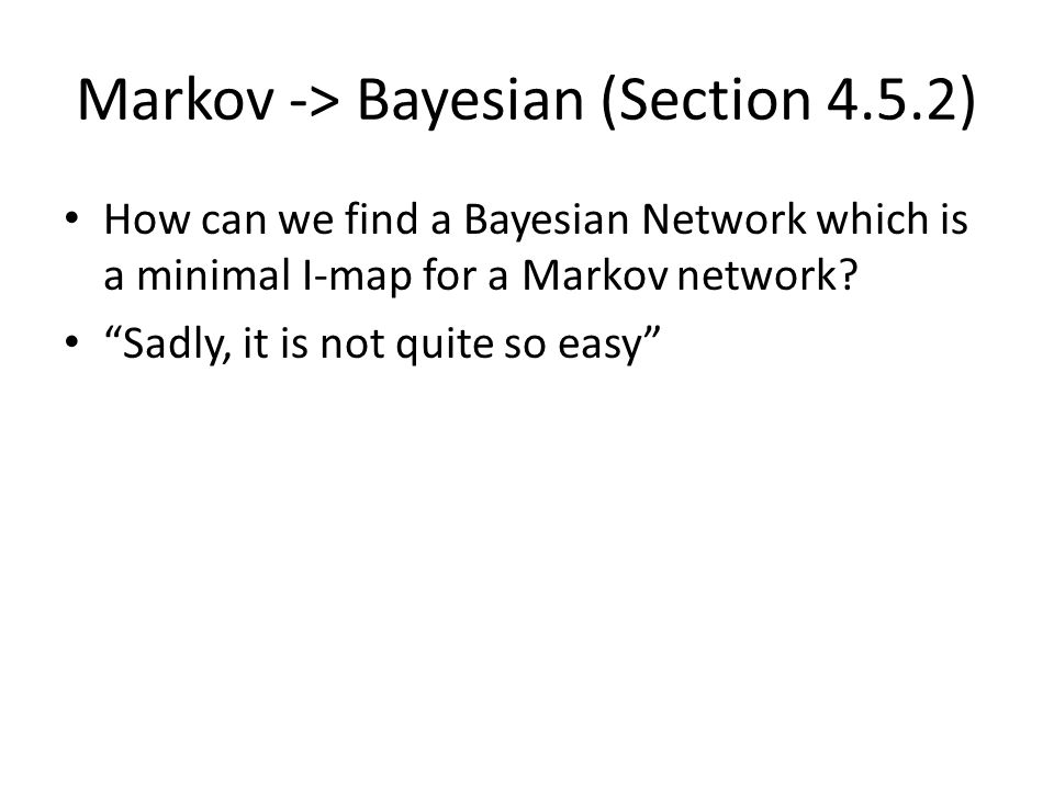 "Markov -> Bayesian (Section 4.5.2) How can we find a Bayesian Network which is a minimal I-map for a Markov network? ""Sadly, it is not quite so easy"""