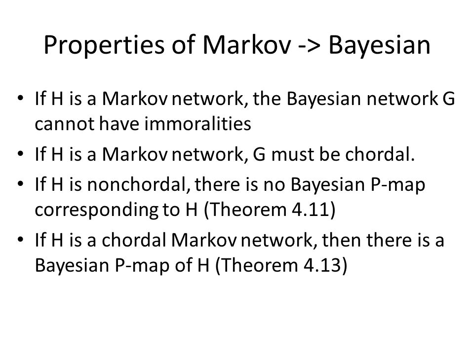 Properties of Markov -> Bayesian If H is a Markov network, the Bayesian network G cannot have immoralities If H is a Markov network, G must be chordal