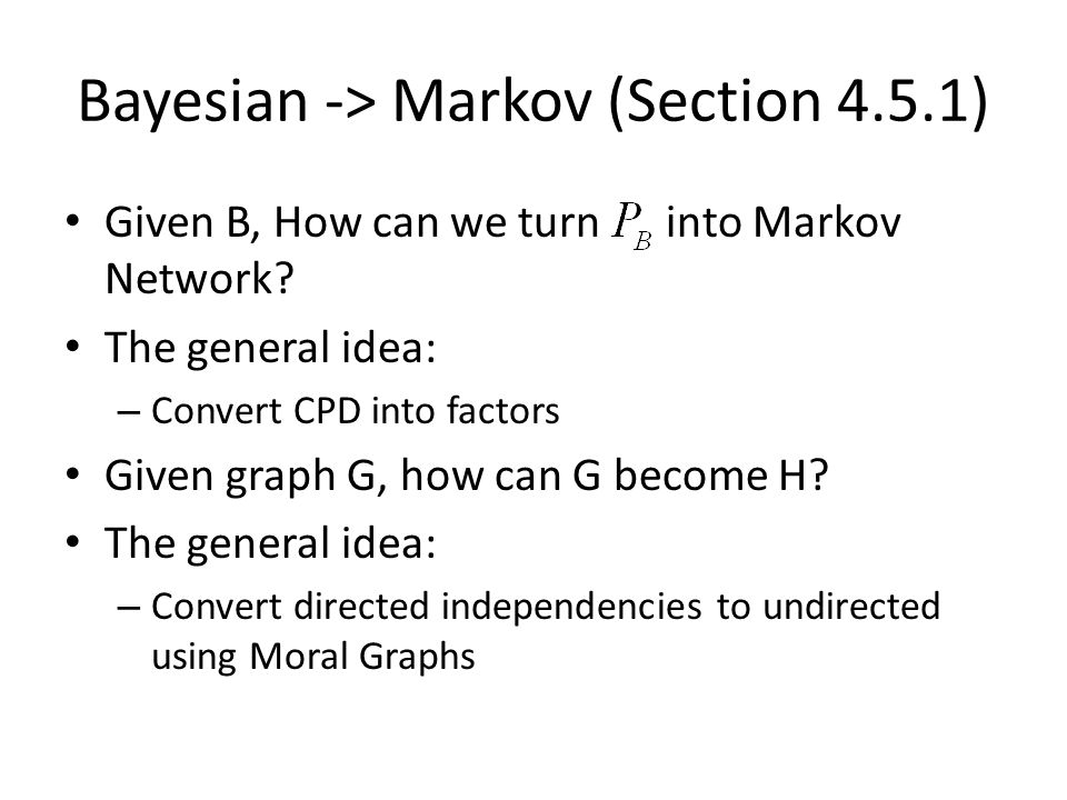 Bayesian -> Markov (Section 4.5.1) Given B, How can we turn into Markov Network? The general idea: – Convert CPD into factors Given graph G, how can G