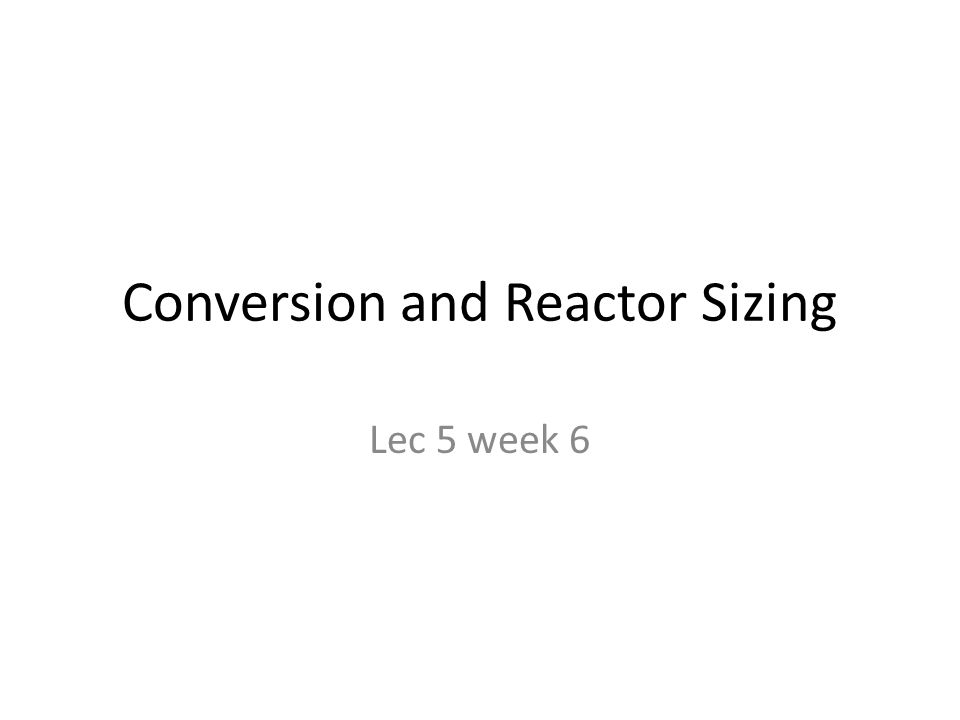 Conversion and Reactor Sizing Lec 5 week 6