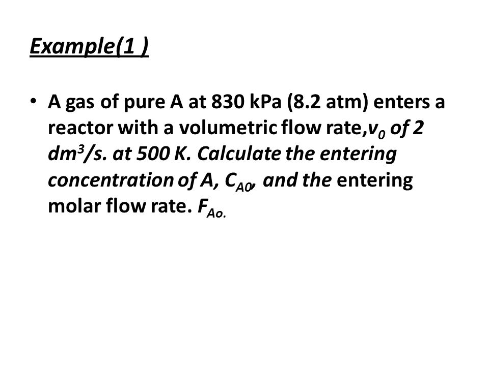 Example(1 ) A gas of pure A at 830 kPa (8.2 atm) enters a reactor with a volumetric flow rate,v 0 of 2 dm 3 /s. at 500 K. Calculate the entering conce