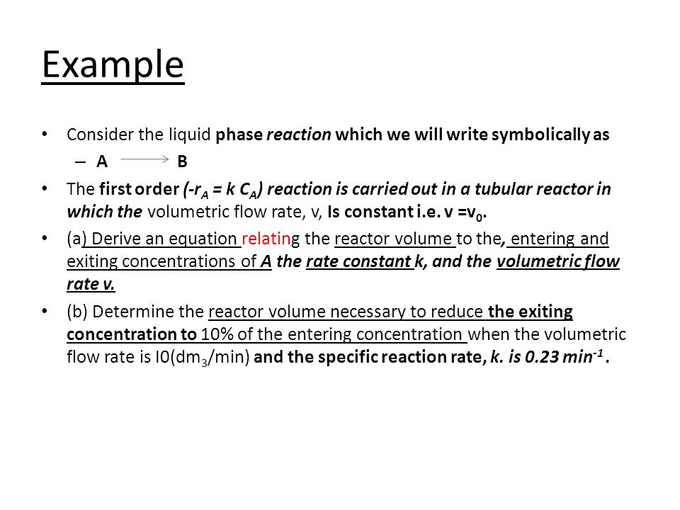 Example Consider the liquid phase reaction which we will write symbolically as – AB The first order (-r A = k C A ) reaction is carried out in a tubul