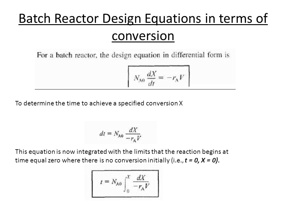 Batch Reactor Design Equations in terms of conversion To determine the time to achieve a specified conversion X This equation is now integrated with t