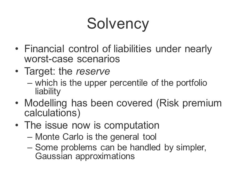 Solvency Financial control of liabilities under nearly worst-case scenarios Target: the reserve –which is the upper percentile of the portfolio liability Modelling has been covered (Risk premium calculations) The issue now is computation –Monte Carlo is the general tool –Some problems can be handled by simpler, Gaussian approximations