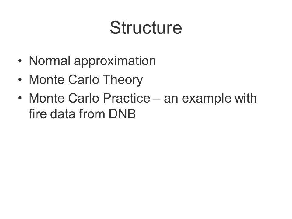 Structure Normal approximation Monte Carlo Theory Monte Carlo Practice – an example with fire data from DNB