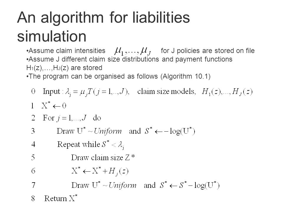 An algorithm for liabilities simulation Assume claim intensities for J policies are stored on file Assume J different claim size distributions and payment functions H 1 (z),…,H J (z) are stored The program can be organised as follows (Algorithm 10.1)