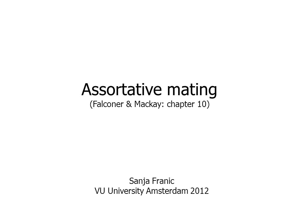 Assortative mating (Falconer & Mackay: chapter 10) Sanja Franic VU University Amsterdam 2012