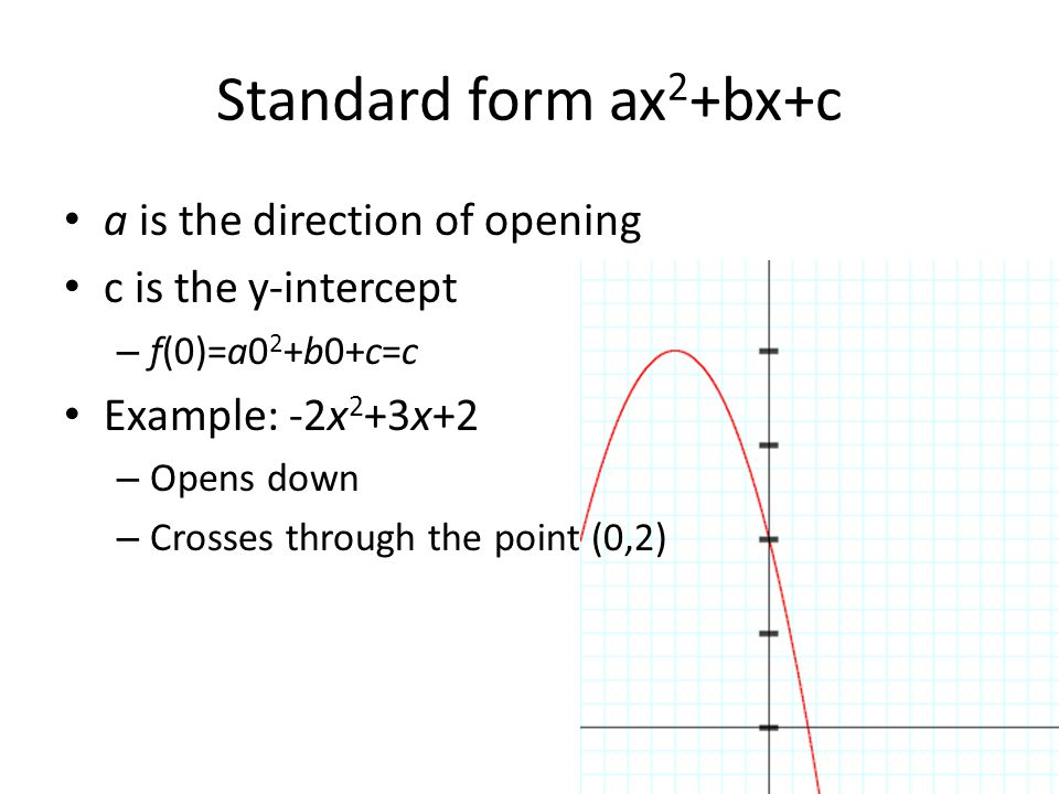 Standard form ax 2 +bx+c a is the direction of opening c is the y-intercept – ƒ(0)=a0 2 +b0+c=c Example: -2x 2 +3x+2 – Opens down – Crosses through th