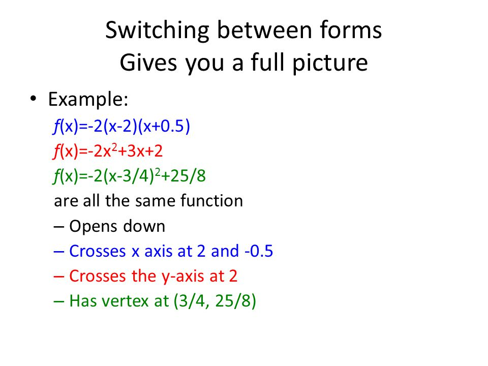Switching between forms Gives you a full picture Example: ƒ(x)=-2(x-2)(x+0.5) ƒ(x)=-2x 2 +3x+2 ƒ(x)=-2(x-3/4) 2 +25/8 are all the same function – Open