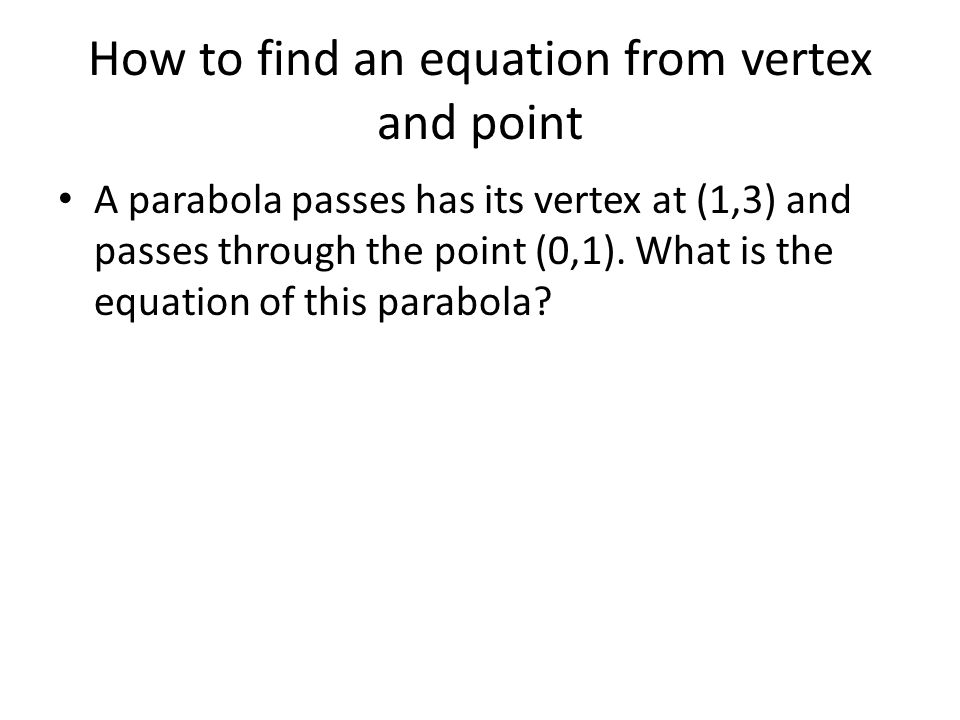 How to find an equation from vertex and point A parabola passes has its vertex at (1,3) and passes through the point (0,1). What is the equation of th