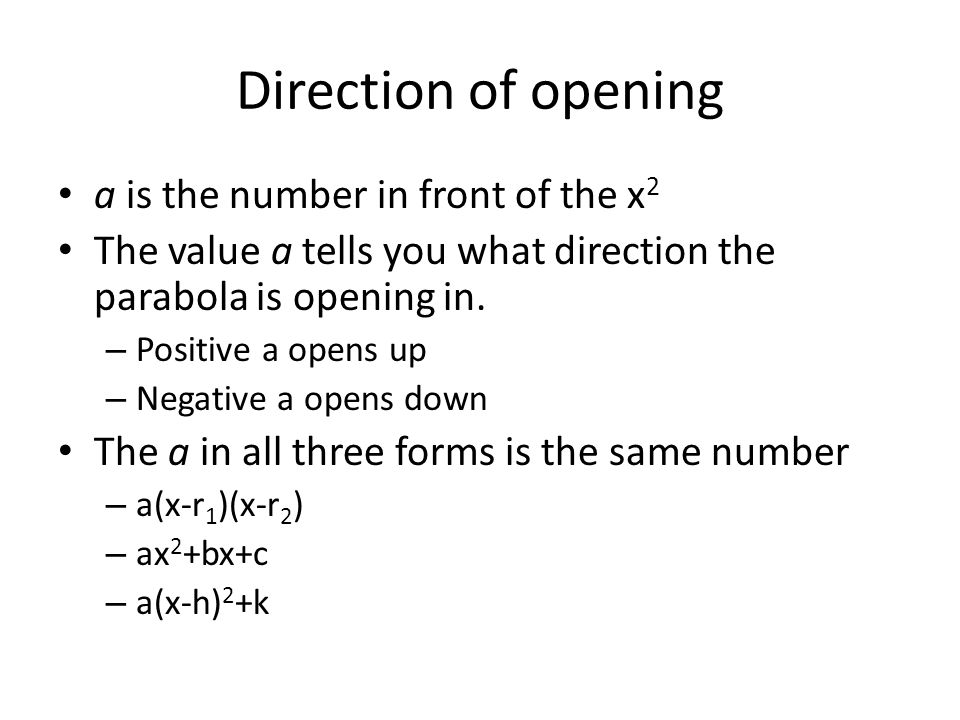 Direction of opening a is the number in front of the x 2 The value a tells you what direction the parabola is opening in. – Positive a opens up – Nega