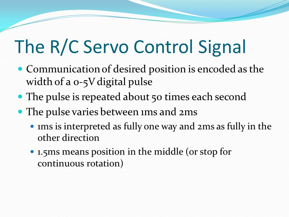 The R/C Servo Control Signal Communication of desired position is encoded as the width of a 0-5V digital pulse The pulse is repeated about 50 times each second The pulse varies between 1ms and 2ms 1ms is interpreted as fully one way and 2ms as fully in the other direction 1.5ms means position in the middle (or stop for continuous rotation)