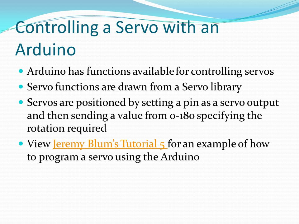 Controlling a Servo with an Arduino Arduino has functions available for controlling servos Servo functions are drawn from a Servo library Servos are positioned by setting a pin as a servo output and then sending a value from 0-180 specifying the rotation required View Jeremy Blum's Tutorial 5 for an example of how to program a servo using the ArduinoJeremy Blum's Tutorial 5