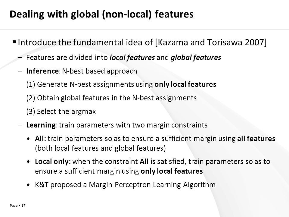 Page  17 Dealing with global (non-local) features  Introduce the fundamental idea of [Kazama and Torisawa 2007] –Features are divided into local features and global features –Inference: N-best based approach (1) Generate N-best assignments using only local features (2) Obtain global features in the N-best assignments (3) Select the argmax –Learning: train parameters with two margin constraints All: train parameters so as to ensure a sufficient margin using all features (both local features and global features) Local only: when the constraint All is satisfied, train parameters so as to ensure a sufficient margin using only local features K&T proposed a Margin-Perceptron Learning Algorithm