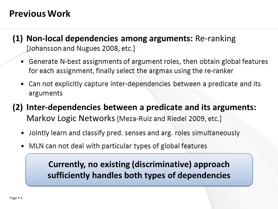 Page  4 Previous Work (1)Non-local dependencies among arguments: Re-ranking [Johansson and Nugues 2008, etc.] Generate N-best assignments of argument roles, then obtain global features for each assignment, finally select the argmax using the re-ranker Can not explicitly capture inter-dependencies between a predicate and its arguments (2)Inter-dependencies between a predicate and its arguments: Markov Logic Networks [Meza-Ruiz and Riedel 2009, etc.] Jointly learn and classify pred.