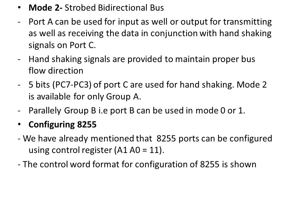Mode 2- Strobed Bidirectional Bus -Port A can be used for input as well or output for transmitting as well as receiving the data in conjunction with hand shaking signals on Port C.