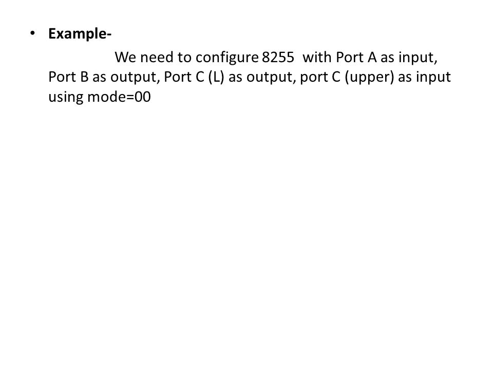 Example- We need to configure 8255 with Port A as input, Port B as output, Port C (L) as output, port C (upper) as input using mode=00