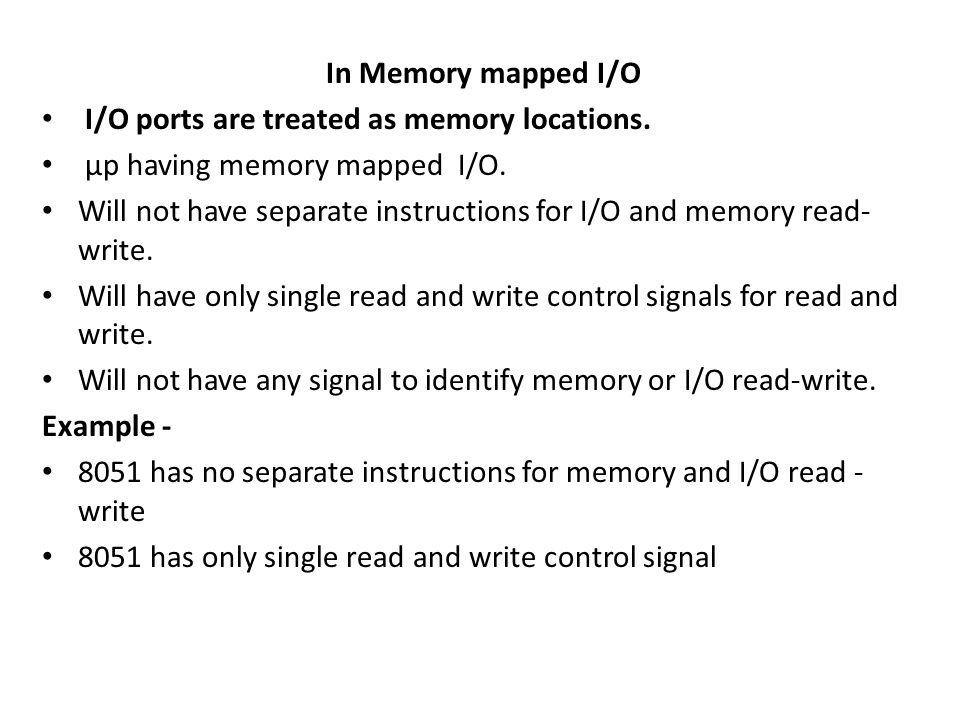 In Memory mapped I/O I/O ports are treated as memory locations.