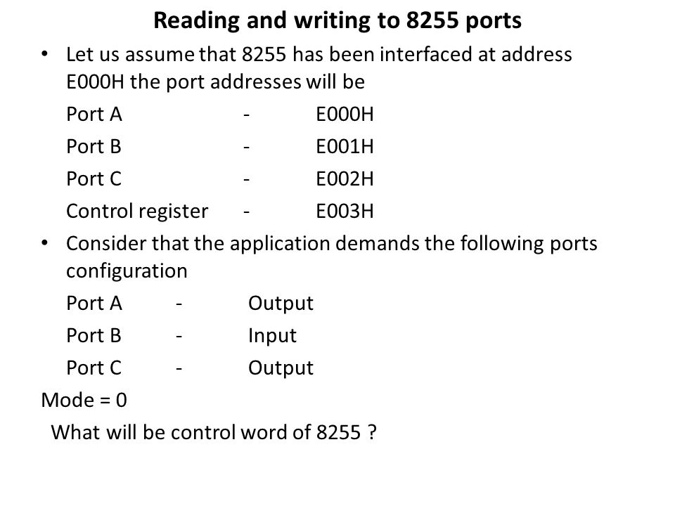 Reading and writing to 8255 ports Let us assume that 8255 has been interfaced at address E000H the port addresses will be Port A - E000H Port B - E001H Port C - E002H Control register - E003H Consider that the application demands the following ports configuration Port A - Output Port B - Input Port C - Output Mode = 0 What will be control word of 8255 ?