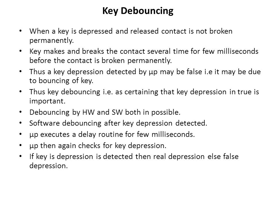 Key Debouncing When a key is depressed and released contact is not broken permanently.