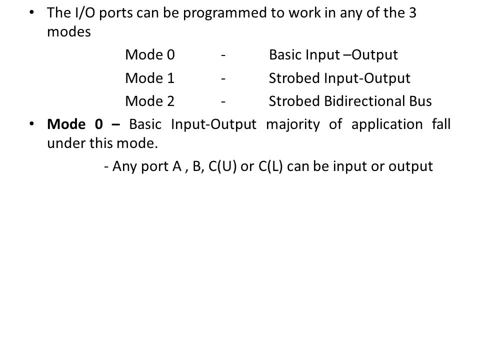 The I/O ports can be programmed to work in any of the 3 modes Mode 0-Basic Input –Output Mode 1-Strobed Input-Output Mode 2-Strobed Bidirectional Bus Mode 0 – Basic Input-Output majority of application fall under this mode.