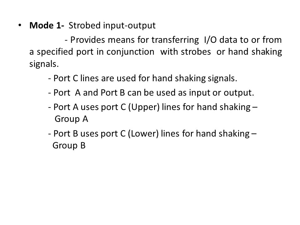 Mode 1- Strobed input-output - Provides means for transferring I/O data to or from a specified port in conjunction with strobes or hand shaking signals.