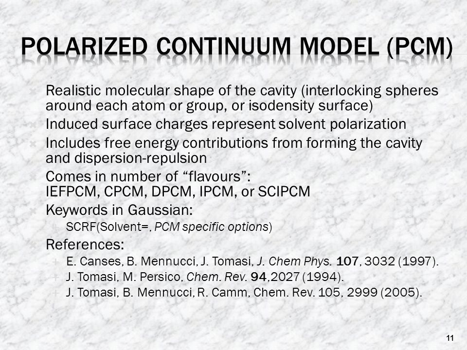  Realistic molecular shape of the cavity (interlocking spheres around each atom or group, or isodensity surface)  Induced surface charges represent solvent polarization  Includes free energy contributions from forming the cavity and dispersion-repulsion  Comes in number of flavours : IEFPCM, CPCM, DPCM, IPCM, or SCIPCM  Keywords in Gaussian:  SCRF(Solvent=, PCM specific options)  References:  E.