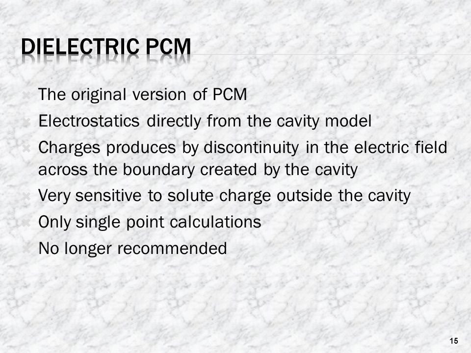  The original version of PCM  Electrostatics directly from the cavity model  Charges produces by discontinuity in the electric field across the boundary created by the cavity  Very sensitive to solute charge outside the cavity  Only single point calculations  No longer recommended 15