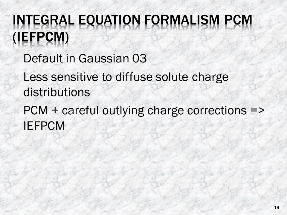 Default in Gaussian 03  Less sensitive to diffuse solute charge distributions  PCM + careful outlying charge corrections => IEFPCM 16