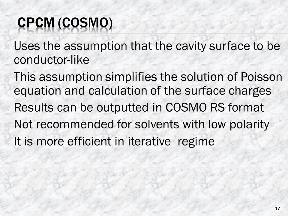  Uses the assumption that the cavity surface to be conductor-like  This assumption simplifies the solution of Poisson equation and calculation of the surface charges  Results can be outputted in COSMO RS format  Not recommended for solvents with low polarity  It is more efficient in iterative regime 17
