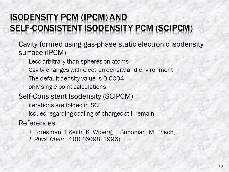  Cavity formed using gas-phase static electronic isodensity surface (IPCM)  Less arbitrary than spheres on atoms  Cavity changes with electron density and environment  The default density value is 0.0004  only single point calculations  Self-Consistent Isodensity (SCIPCM)  iterations are folded in SCF  issues regarding scaling of charges still remain  References  J.