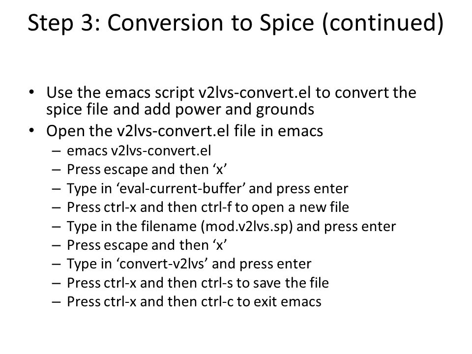 Step 3: Conversion to Spice (continued) Use the emacs script v2lvs-convert.el to convert the spice file and add power and grounds Open the v2lvs-conve