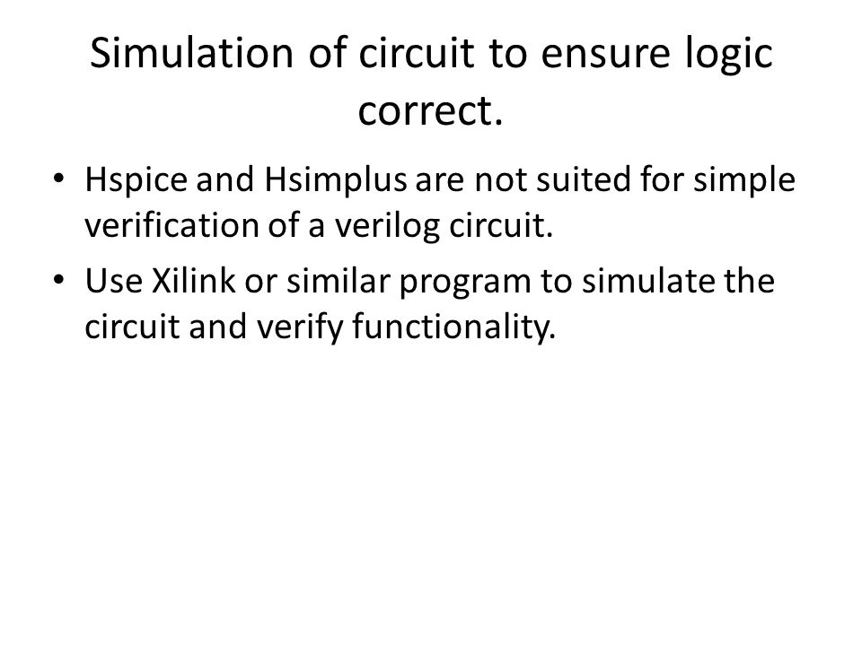 Simulation of circuit to ensure logic correct. Hspice and Hsimplus are not suited for simple verification of a verilog circuit. Use Xilink or similar