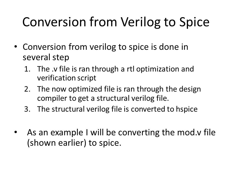 Conversion from Verilog to Spice Conversion from verilog to spice is done in several step 1.The.v file is ran through a rtl optimization and verificat