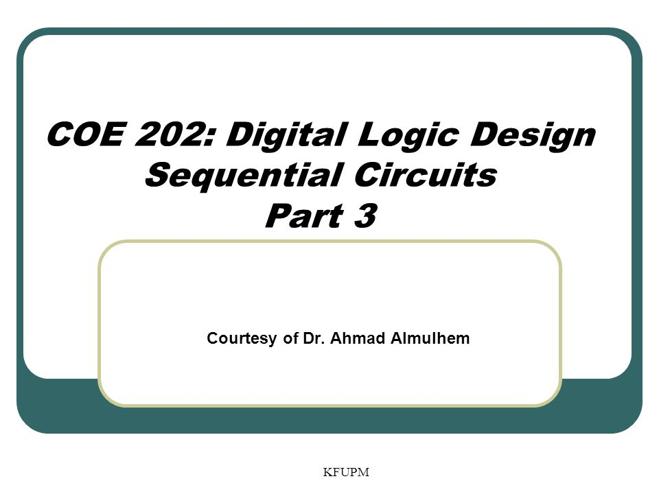 COE 202: Digital Logic Design Sequential Circuits Part 3 KFUPM Courtesy of Dr. Ahmad Almulhem