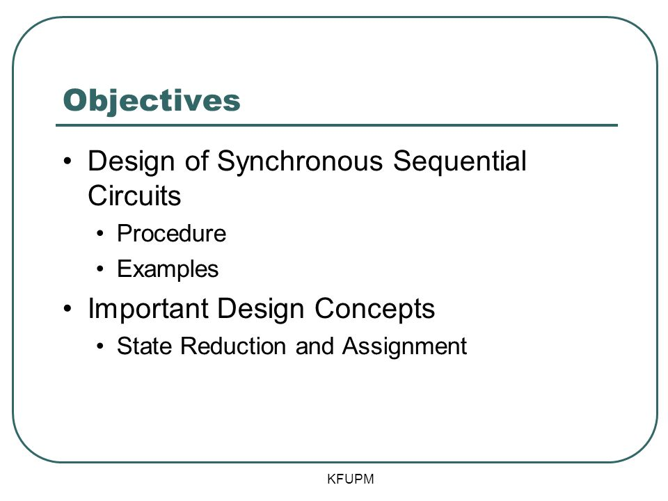 Objectives Design of Synchronous Sequential Circuits Procedure Examples Important Design Concepts State Reduction and Assignment KFUPM
