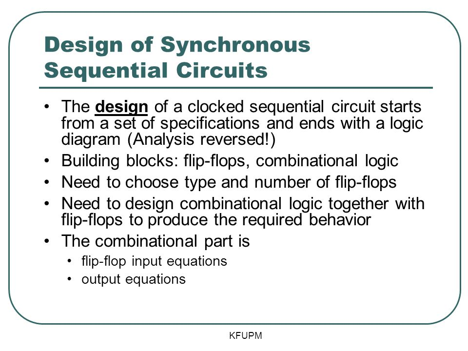 Design of Synchronous Sequential Circuits The design of a clocked sequential circuit starts from a set of specifications and ends with a logic diagram